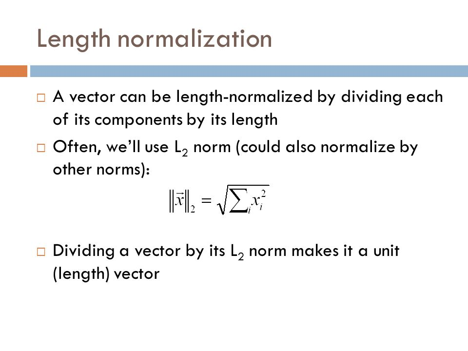 Length normalization  A vector can be length-normalized by dividing each of its components by its length  Often, we'll use L 2 norm (could also normalize by other norms):  Dividing a vector by its L 2 norm makes it a unit (length) vector