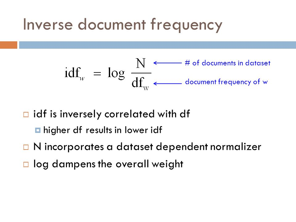 Inverse document frequency  idf is inversely correlated with df  higher df results in lower idf  N incorporates a dataset dependent normalizer  log dampens the overall weight document frequency of w # of documents in dataset