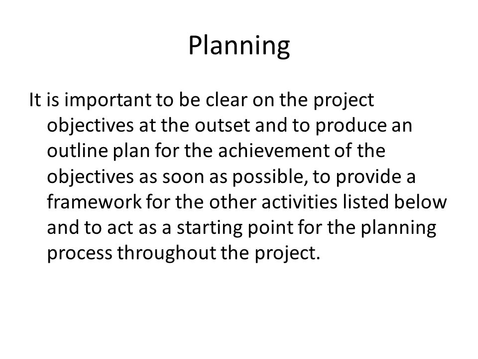 Planning It is important to be clear on the project objectives at the outset and to produce an outline plan for the achievement of the objectives as soon as possible, to provide a framework for the other activities listed below and to act as a starting point for the planning process throughout the project.