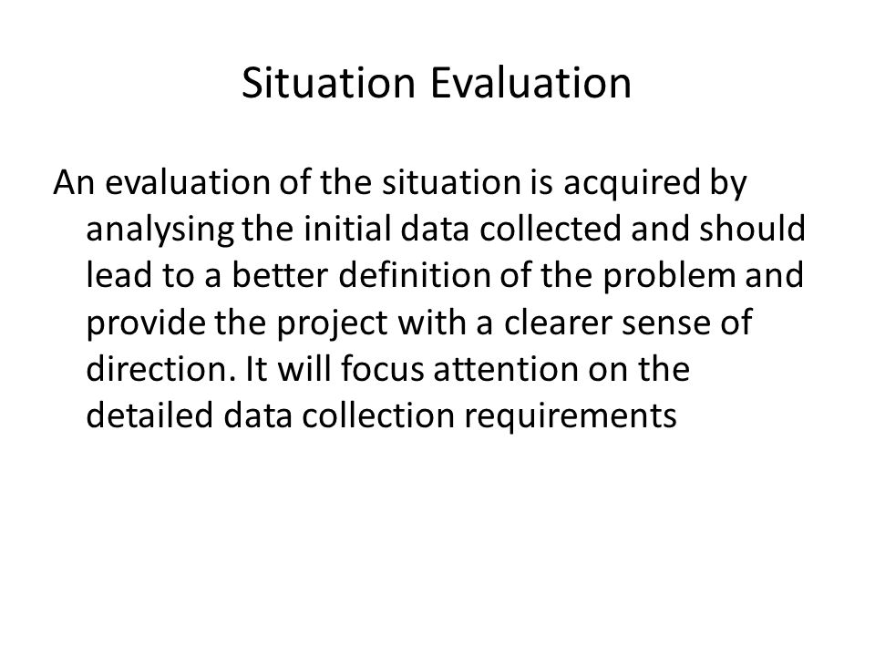 Situation Evaluation An evaluation of the situation is acquired by analysing the initial data collected and should lead to a better definition of the problem and provide the project with a clearer sense of direction.