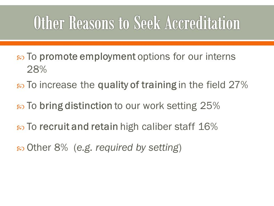  To promote employment options for our interns 28%  To increase the quality of training in the field 27%  To bring distinction to our work setting 25%  To recruit and retain high caliber staff 16%  Other 8% (e.g.