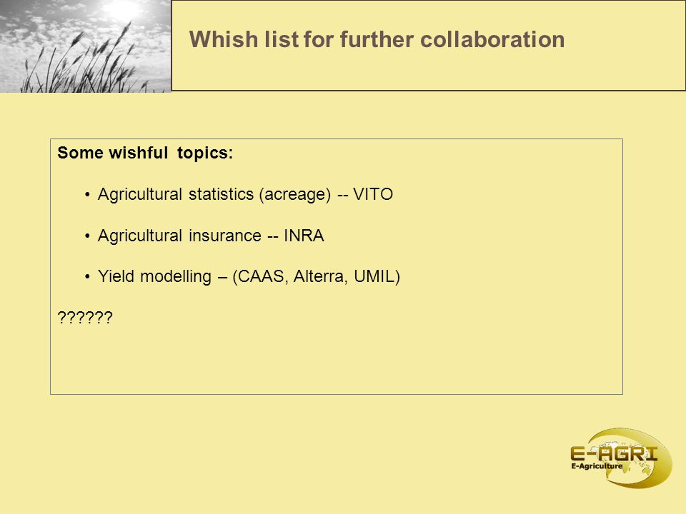 Whish list for further collaboration Some wishful topics: Agricultural statistics (acreage) -- VITO Agricultural insurance -- INRA Yield modelling – (CAAS, Alterra, UMIL) ??????