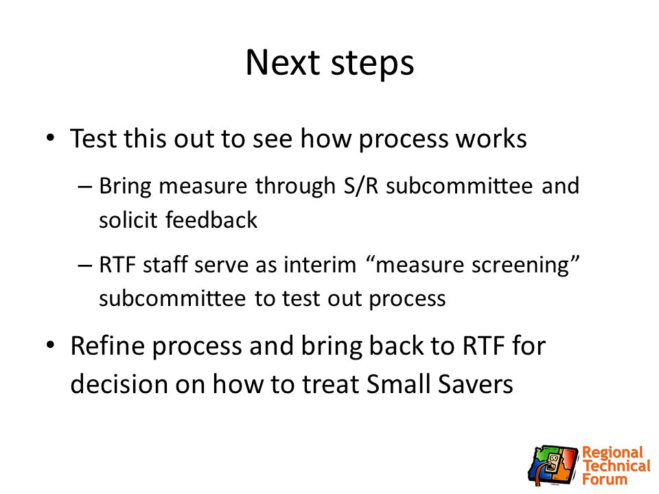 Next steps Test this out to see how process works – Bring measure through S/R subcommittee and solicit feedback – RTF staff serve as interim measure screening subcommittee to test out process Refine process and bring back to RTF for decision on how to treat Small Savers 14
