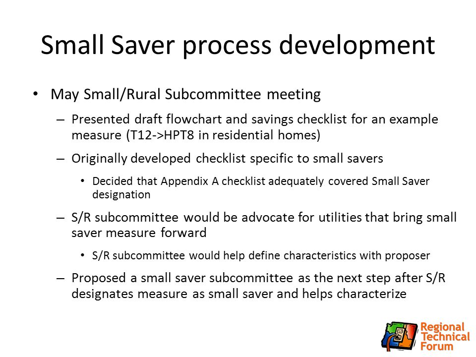 Small Saver process development May Small/Rural Subcommittee meeting – Presented draft flowchart and savings checklist for an example measure (T12->HPT8 in residential homes) – Originally developed checklist specific to small savers Decided that Appendix A checklist adequately covered Small Saver designation – S/R subcommittee would be advocate for utilities that bring small saver measure forward S/R subcommittee would help define characteristics with proposer – Proposed a small saver subcommittee as the next step after S/R designates measure as small saver and helps characterize 4