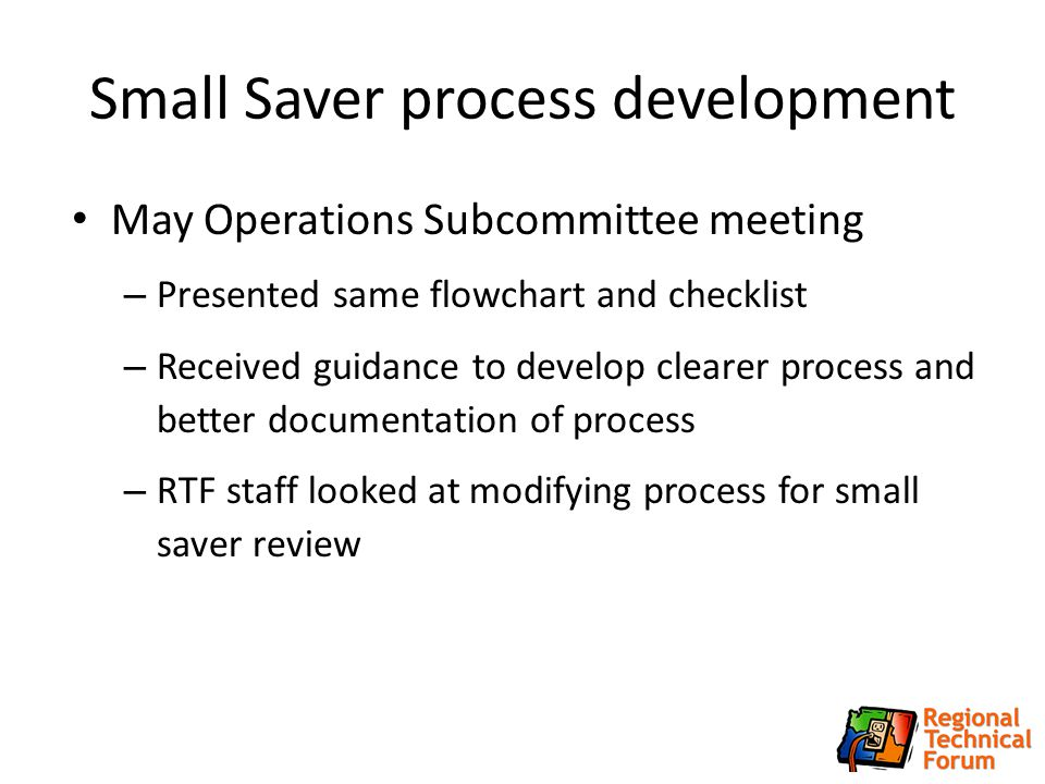 Small Saver process development May Operations Subcommittee meeting – Presented same flowchart and checklist – Received guidance to develop clearer process and better documentation of process – RTF staff looked at modifying process for small saver review 5