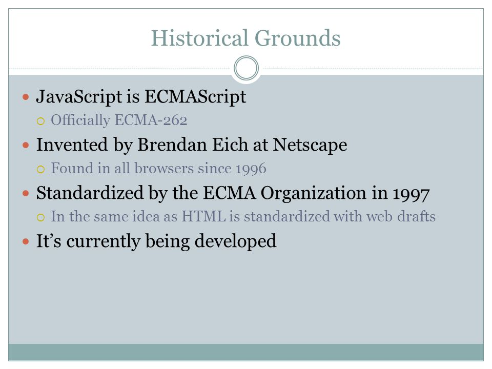 Historical Grounds JavaScript is ECMAScript  Officially ECMA-262 Invented by Brendan Eich at Netscape  Found in all browsers since 1996 Standardized by the ECMA Organization in 1997  In the same idea as HTML is standardized with web drafts It's currently being developed