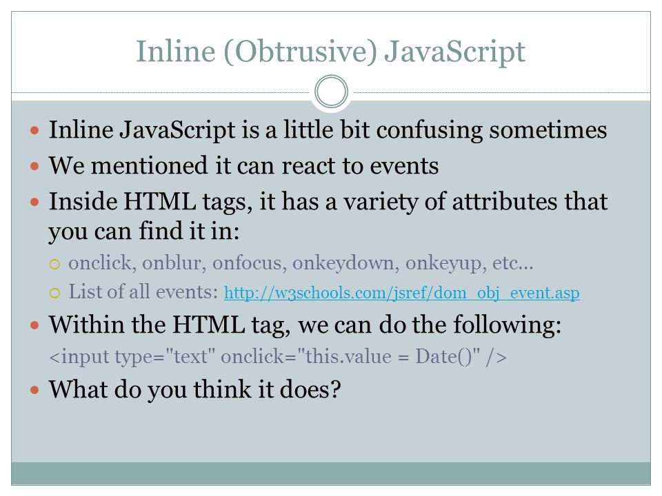 Inline (Obtrusive) JavaScript Inline JavaScript is a little bit confusing sometimes We mentioned it can react to events Inside HTML tags, it has a variety of attributes that you can find it in:  onclick, onblur, onfocus, onkeydown, onkeyup, etc…  List of all events: http://w3schools.com/jsref/dom_obj_event.asp http://w3schools.com/jsref/dom_obj_event.asp Within the HTML tag, we can do the following: What do you think it does