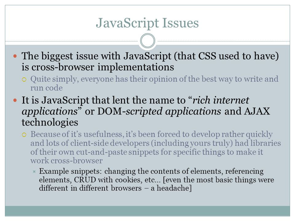 JavaScript Issues The biggest issue with JavaScript (that CSS used to have) is cross-browser implementations  Quite simply, everyone has their opinion of the best way to write and run code It is JavaScript that lent the name to rich internet applications or DOM-scripted applications and AJAX technologies  Because of it's usefulness, it's been forced to develop rather quickly and lots of client-side developers (including yours truly) had libraries of their own cut-and-paste snippets for specific things to make it work cross-browser  Example snippets: changing the contents of elements, referencing elements, CRUD with cookies, etc… [even the most basic things were different in different browsers – a headache]