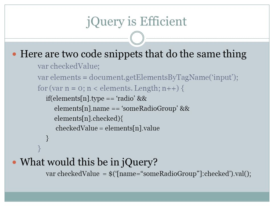 jQuery is Efficient Here are two code snippets that do the same thing var checkedValue; var elements = document.getElementsByTagName('input'); for (var n = 0; n < elements.