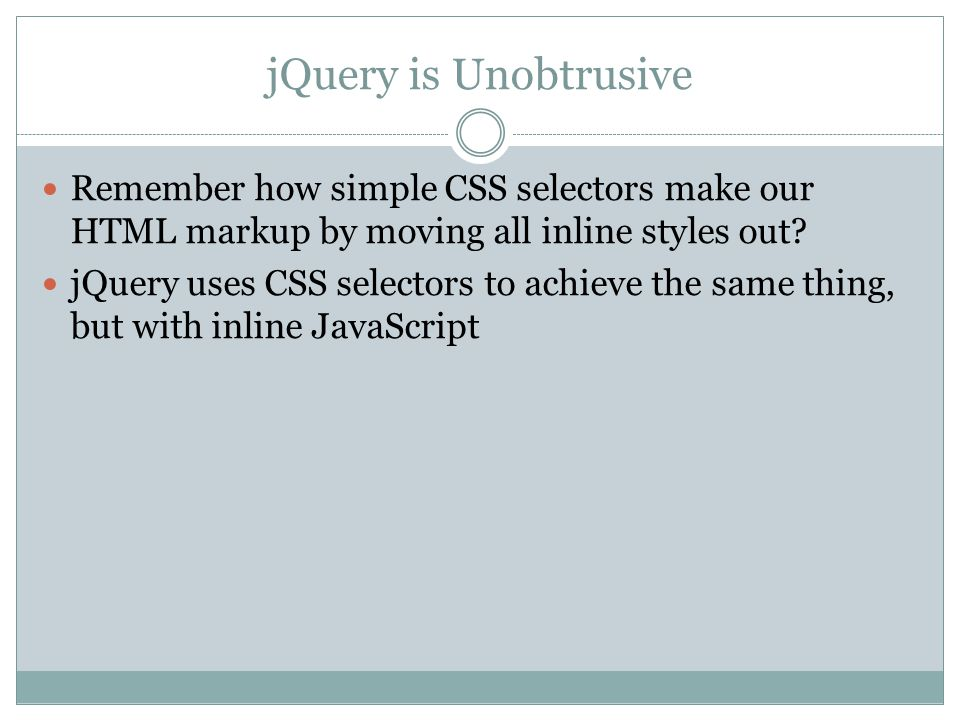 jQuery is Unobtrusive Remember how simple CSS selectors make our HTML markup by moving all inline styles out.