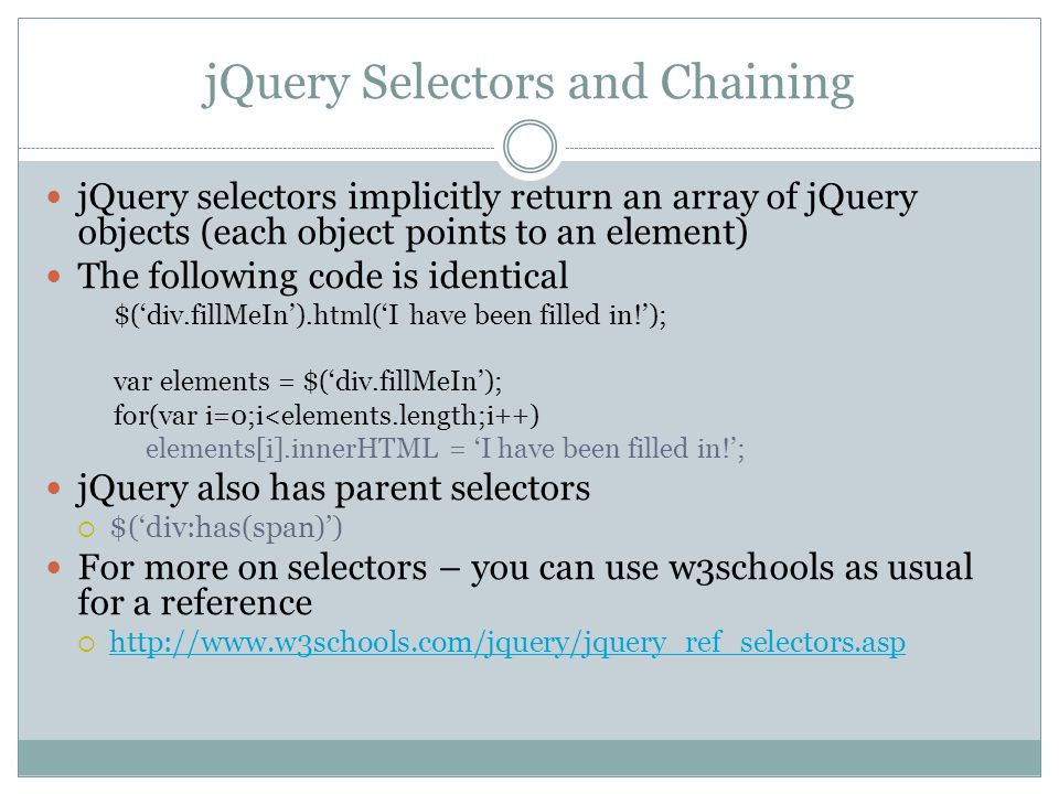 jQuery Selectors and Chaining jQuery selectors implicitly return an array of jQuery objects (each object points to an element) The following code is identical $('div.fillMeIn').html('I have been filled in!'); var elements = $('div.fillMeIn'); for(var i=0;i<elements.length;i++) elements[i].innerHTML = 'I have been filled in!'; jQuery also has parent selectors  $('div:has(span)') For more on selectors – you can use w3schools as usual for a reference  http://www.w3schools.com/jquery/jquery_ref_selectors.asp http://www.w3schools.com/jquery/jquery_ref_selectors.asp