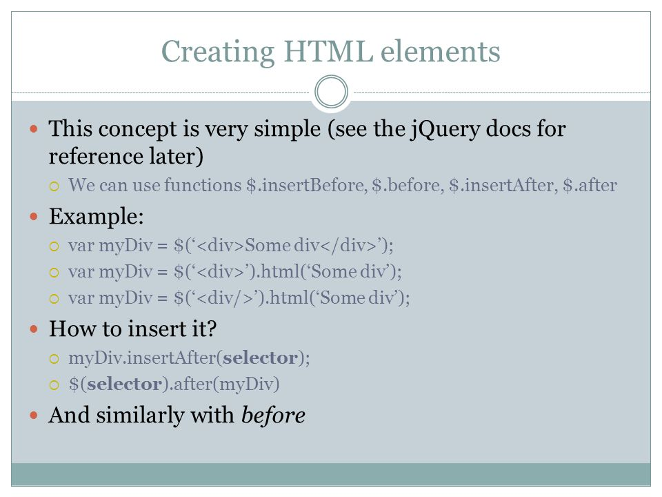 Creating HTML elements This concept is very simple (see the jQuery docs for reference later)  We can use functions $.insertBefore, $.before, $.insertAfter, $.after Example:  var myDiv = $(' Some div ');  var myDiv = $(' ').html('Some div'); How to insert it.