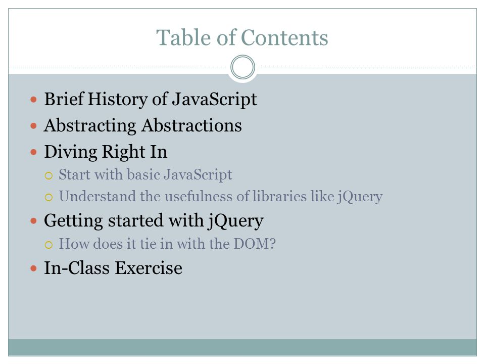 Table of Contents Brief History of JavaScript Abstracting Abstractions Diving Right In  Start with basic JavaScript  Understand the usefulness of libraries like jQuery Getting started with jQuery  How does it tie in with the DOM.