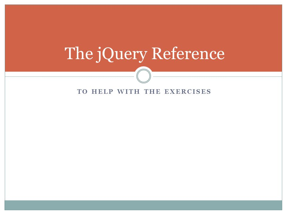 TO HELP WITH THE EXERCISES The jQuery Reference
