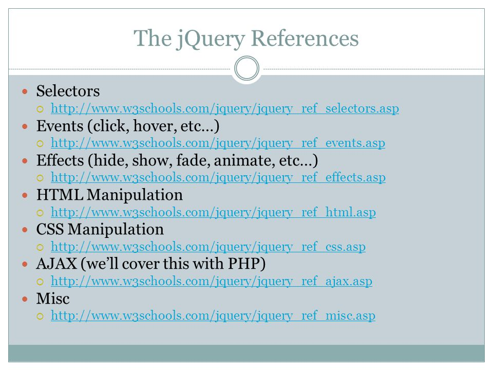 The jQuery References Selectors  http://www.w3schools.com/jquery/jquery_ref_selectors.asp http://www.w3schools.com/jquery/jquery_ref_selectors.asp Events (click, hover, etc…)  http://www.w3schools.com/jquery/jquery_ref_events.asp http://www.w3schools.com/jquery/jquery_ref_events.asp Effects (hide, show, fade, animate, etc…)  http://www.w3schools.com/jquery/jquery_ref_effects.asp http://www.w3schools.com/jquery/jquery_ref_effects.asp HTML Manipulation  http://www.w3schools.com/jquery/jquery_ref_html.asp http://www.w3schools.com/jquery/jquery_ref_html.asp CSS Manipulation  http://www.w3schools.com/jquery/jquery_ref_css.asp http://www.w3schools.com/jquery/jquery_ref_css.asp AJAX (we'll cover this with PHP)  http://www.w3schools.com/jquery/jquery_ref_ajax.asp http://www.w3schools.com/jquery/jquery_ref_ajax.asp Misc  http://www.w3schools.com/jquery/jquery_ref_misc.asp http://www.w3schools.com/jquery/jquery_ref_misc.asp