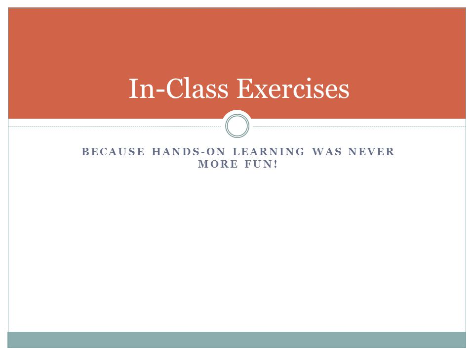 BECAUSE HANDS-ON LEARNING WAS NEVER MORE FUN! In-Class Exercises