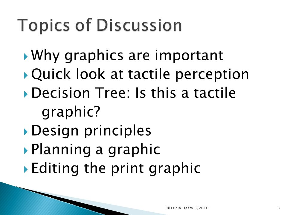  Why graphics are important  Quick look at tactile perception  Decision Tree: Is this a tactile graphic?  Design principles  Planning a graphic 