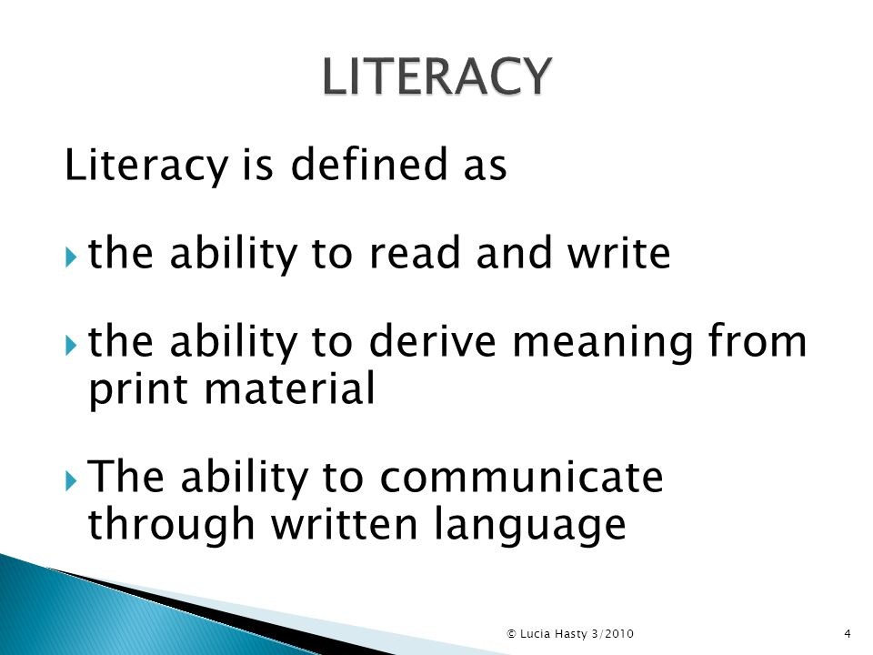 Literacy is defined as  the ability to read and write  the ability to derive meaning from print material  The ability to communicate through written language 4© Lucia Hasty 3/2010