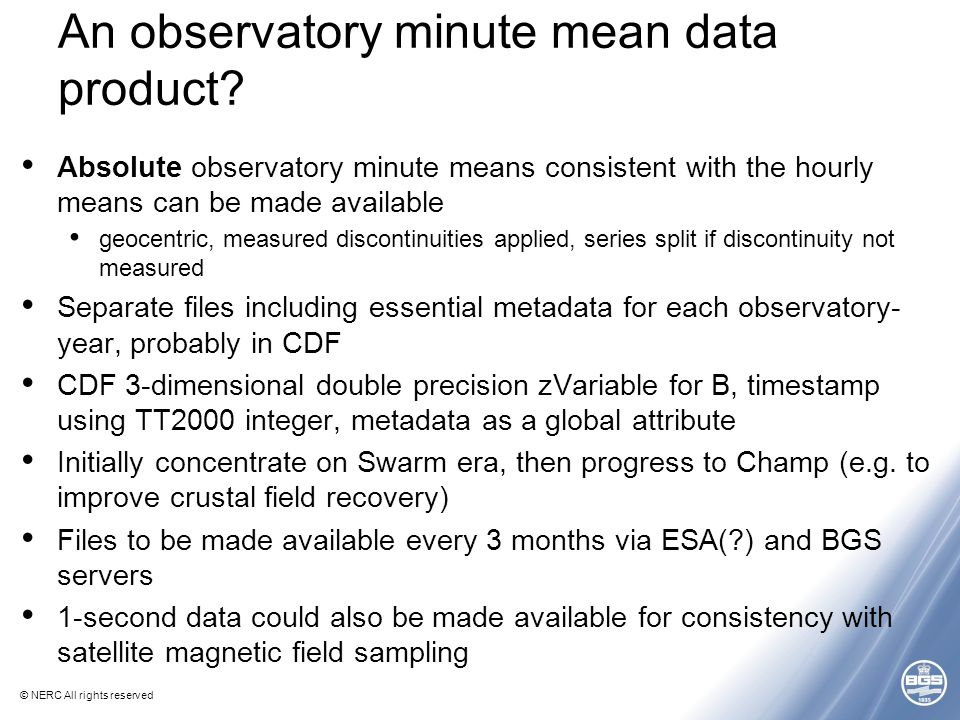 © NERC All rights reserved An observatory minute mean data product? Absolute observatory minute means consistent with the hourly means can be made ava