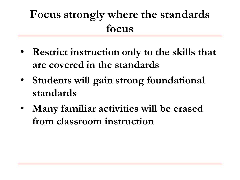 Focus strongly where the standards focus Restrict instruction only to the skills that are covered in the standards Students will gain strong foundatio