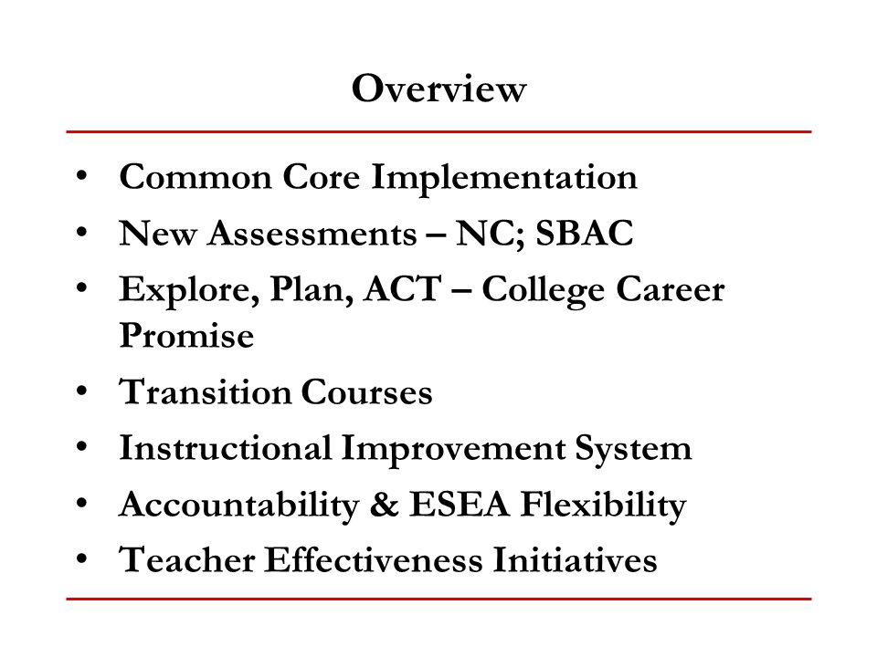 Overview Common Core Implementation New Assessments – NC; SBAC Explore, Plan, ACT – College Career Promise Transition Courses Instructional Improvemen