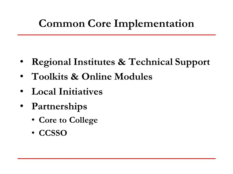 Common Core Implementation Regional Institutes & Technical Support Toolkits & Online Modules Local Initiatives Partnerships Core to College CCSSO