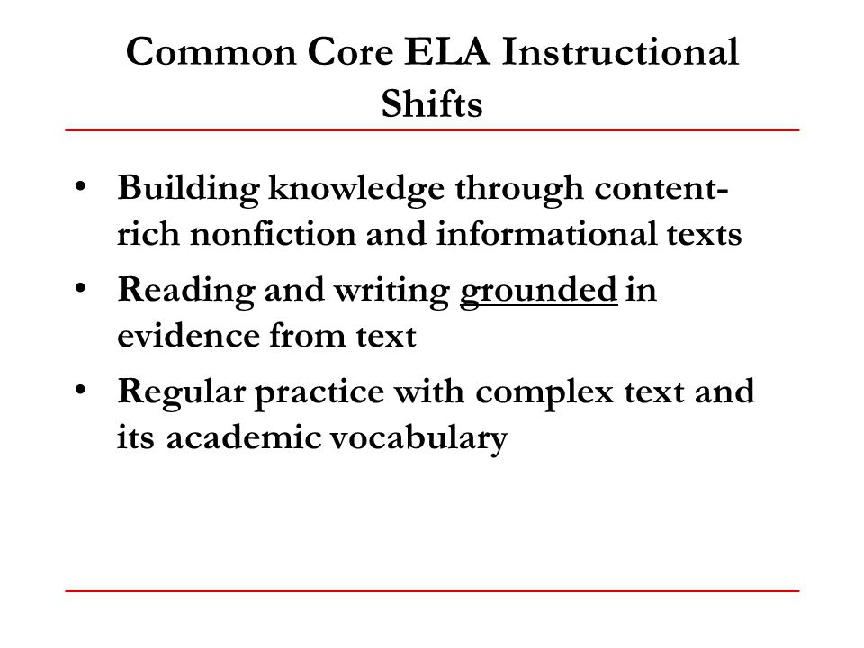 Common Core ELA Instructional Shifts Building knowledge through content- rich nonfiction and informational texts Reading and writing grounded in evide