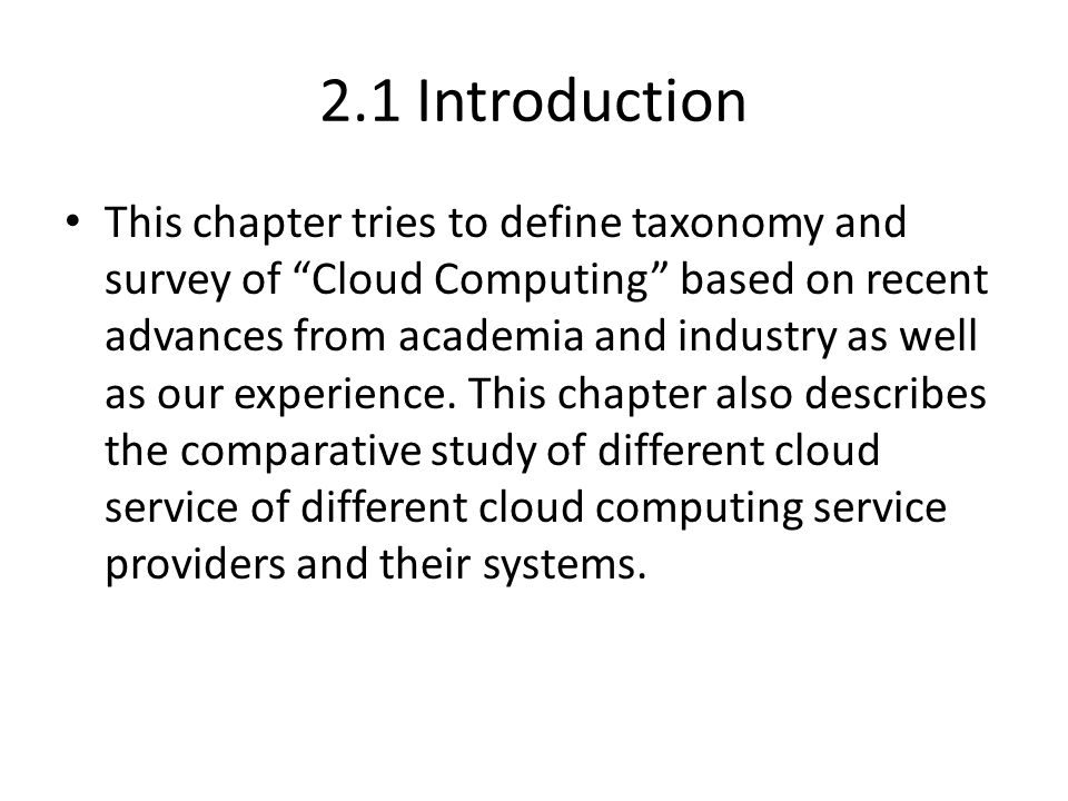 2.1 Introduction This chapter tries to define taxonomy and survey of Cloud Computing based on recent advances from academia and industry as well as our experience.