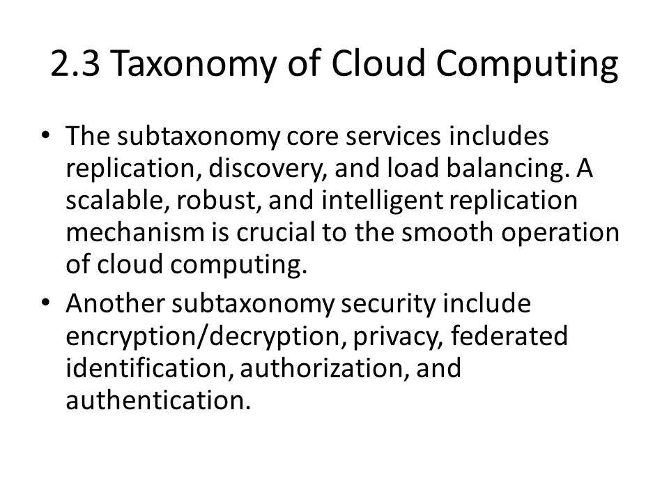 2.3 Taxonomy of Cloud Computing The subtaxonomy core services includes replication, discovery, and load balancing.