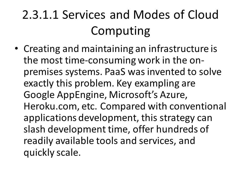 2.3.1.1 Services and Modes of Cloud Computing Creating and maintaining an infrastructure is the most time-consuming work in the on- premises systems.