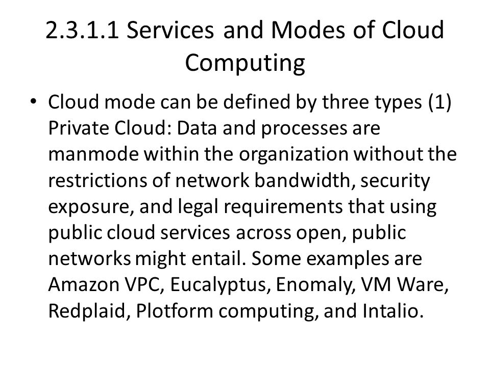 2.3.1.1 Services and Modes of Cloud Computing Cloud mode can be defined by three types (1) Private Cloud: Data and processes are manmode within the organization without the restrictions of network bandwidth, security exposure, and legal requirements that using public cloud services across open, public networks might entail.