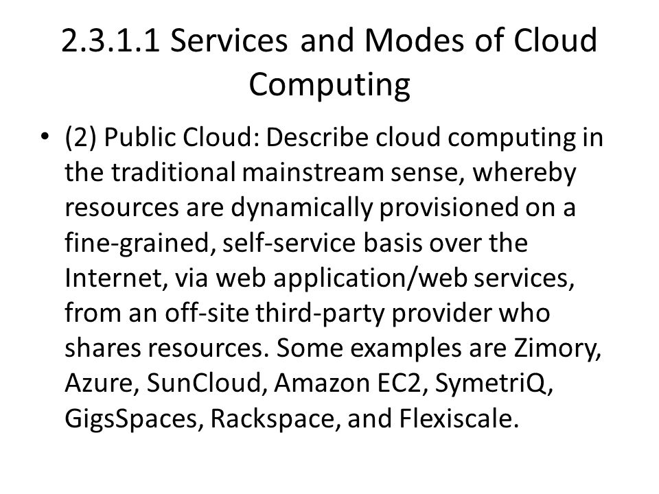 2.3.1.1 Services and Modes of Cloud Computing (2) Public Cloud: Describe cloud computing in the traditional mainstream sense, whereby resources are dynamically provisioned on a fine-grained, self-service basis over the Internet, via web application/web services, from an off-site third-party provider who shares resources.