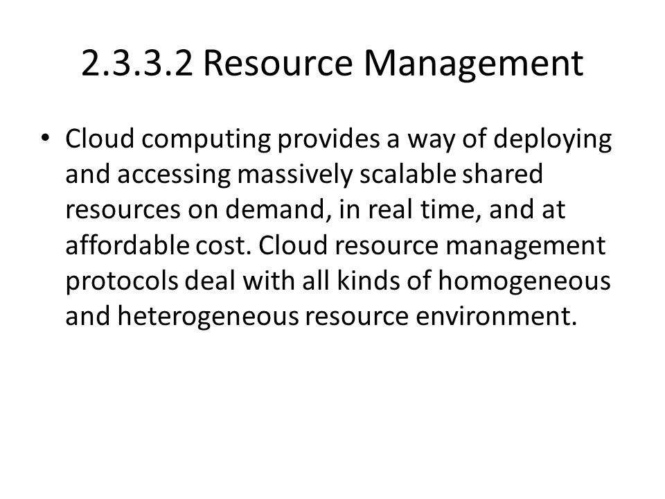2.3.3.2 Resource Management Cloud computing provides a way of deploying and accessing massively scalable shared resources on demand, in real time, and at affordable cost.