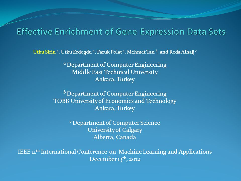 Utku Sirin a, Utku Erdogdu a, Faruk Polat a, Mehmet Tan b, and Reda Alhajj c a Department of Computer Engineering Middle East Technical University Ankara, Turkey b Department of Computer Engineering TOBB University of Economics and Technology Ankara, Turkey c Department of Computer Science University of Calgary Alberta, Canada IEEE 11 th International Conference on Machine Learning and Applications December 13 th, 2012
