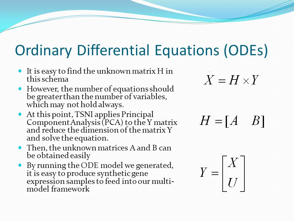 Ordinary Differential Equations (ODEs) It is easy to find the unknown matrix H in this schema However, the number of equations should be greater than the number of variables, which may not hold always.