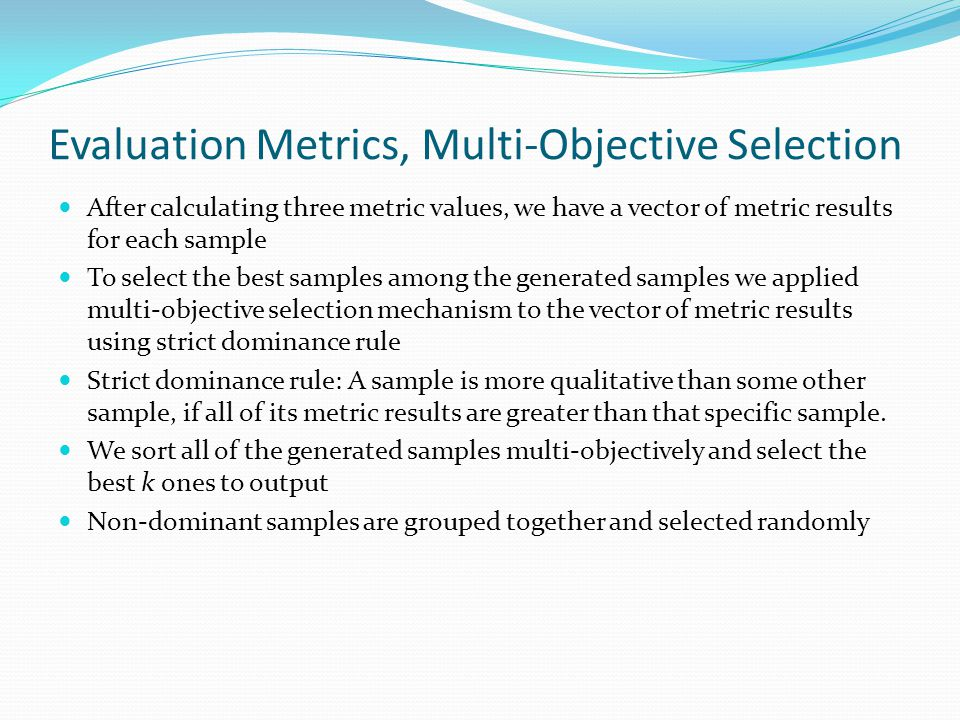 Evaluation Metrics, Multi-Objective Selection After calculating three metric values, we have a vector of metric results for each sample To select the best samples among the generated samples we applied multi-objective selection mechanism to the vector of metric results using strict dominance rule Strict dominance rule: A sample is more qualitative than some other sample, if all of its metric results are greater than that specific sample.