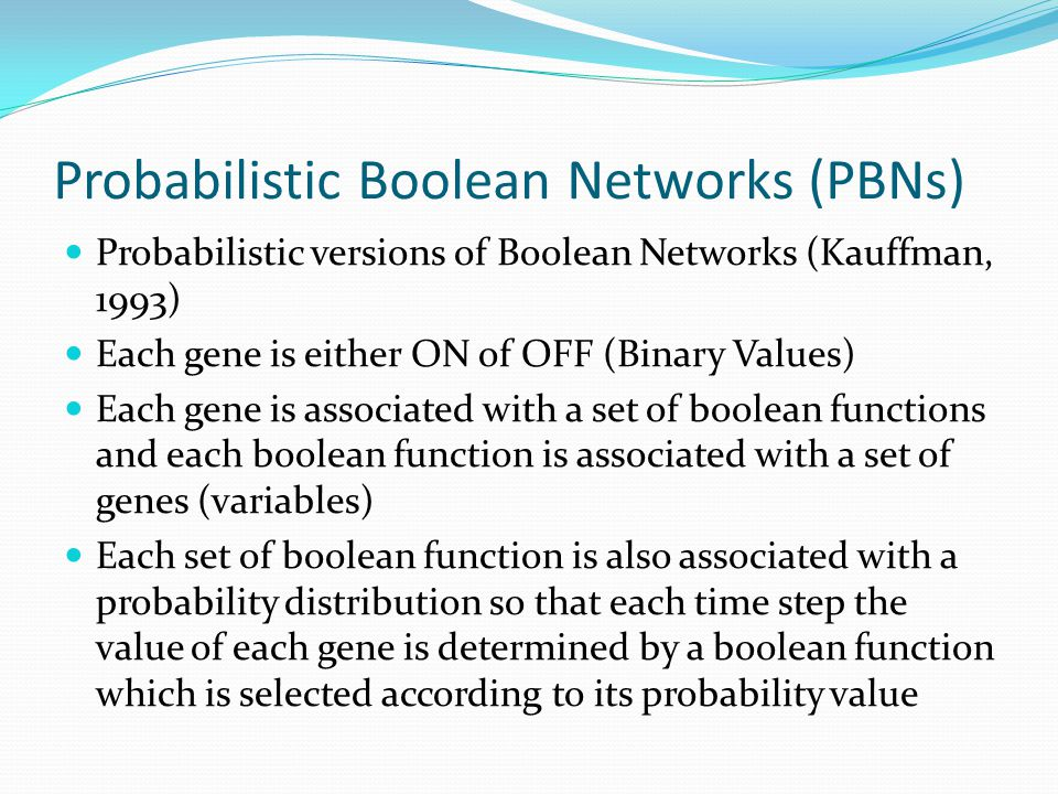 Probabilistic Boolean Networks (PBNs) Probabilistic versions of Boolean Networks (Kauffman, 1993) Each gene is either ON of OFF (Binary Values) Each gene is associated with a set of boolean functions and each boolean function is associated with a set of genes (variables) Each set of boolean function is also associated with a probability distribution so that each time step the value of each gene is determined by a boolean function which is selected according to its probability value