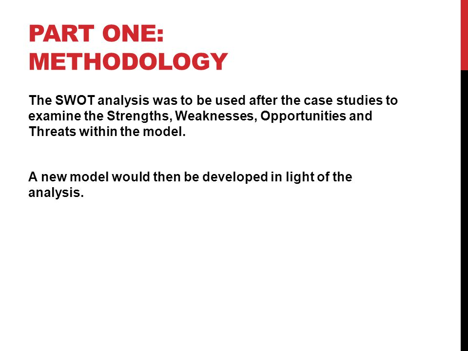 PART ONE: METHODOLOGY The SWOT analysis was to be used after the case studies to examine the Strengths, Weaknesses, Opportunities and Threats within the model.
