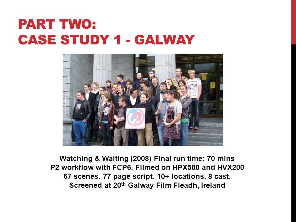 PART TWO: CASE STUDY 1 - GALWAY Watching & Waiting (2008) Final run time: 70 mins P2 workflow with FCP6.