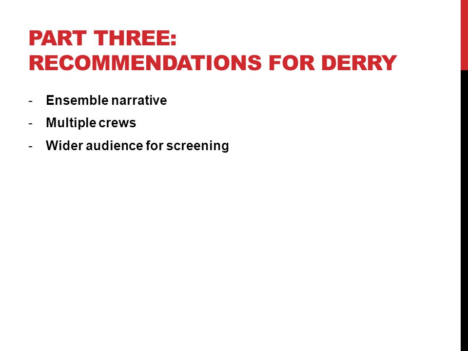 PART THREE: RECOMMENDATIONS FOR DERRY -Ensemble narrative -Multiple crews -Wider audience for screening
