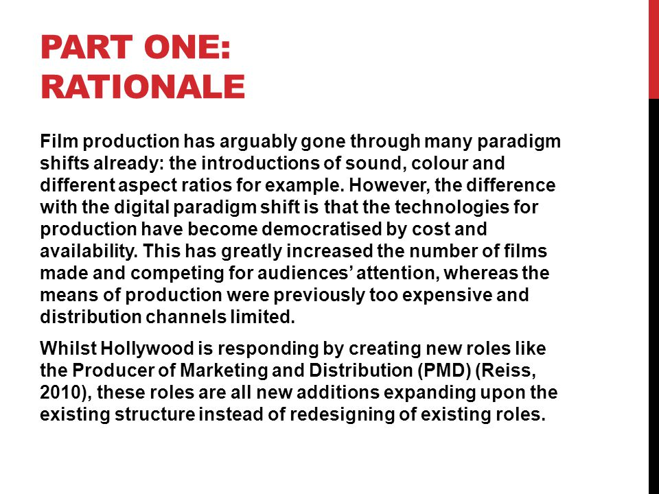 PART ONE: RATIONALE Film production has arguably gone through many paradigm shifts already: the introductions of sound, colour and different aspect ratios for example.