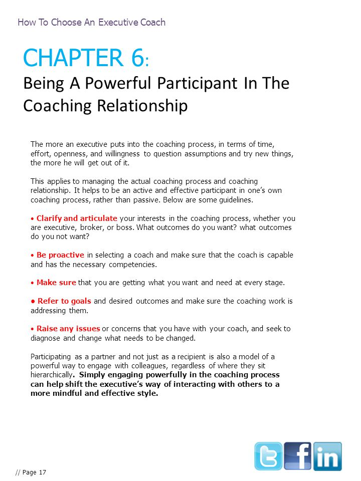 How To Choose An Executive Coach // Page 17 CHAPTER 6 : Being A Powerful Participant In The Coaching Relationship The more an executive puts into the