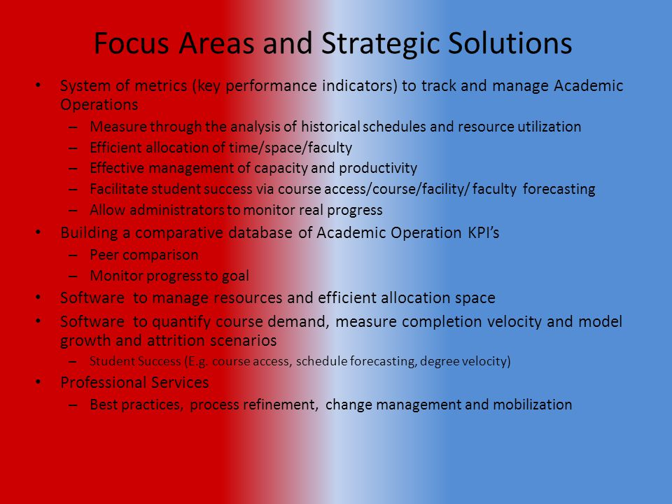 Focus Areas and Strategic Solutions System of metrics (key performance indicators) to track and manage Academic Operations – Measure through the analysis of historical schedules and resource utilization – Efficient allocation of time/space/faculty – Effective management of capacity and productivity – Facilitate student success via course access/course/facility/ faculty forecasting – Allow administrators to monitor real progress Building a comparative database of Academic Operation KPI's – Peer comparison – Monitor progress to goal Software to manage resources and efficient allocation space Software to quantify course demand, measure completion velocity and model growth and attrition scenarios – Student Success (E.g.