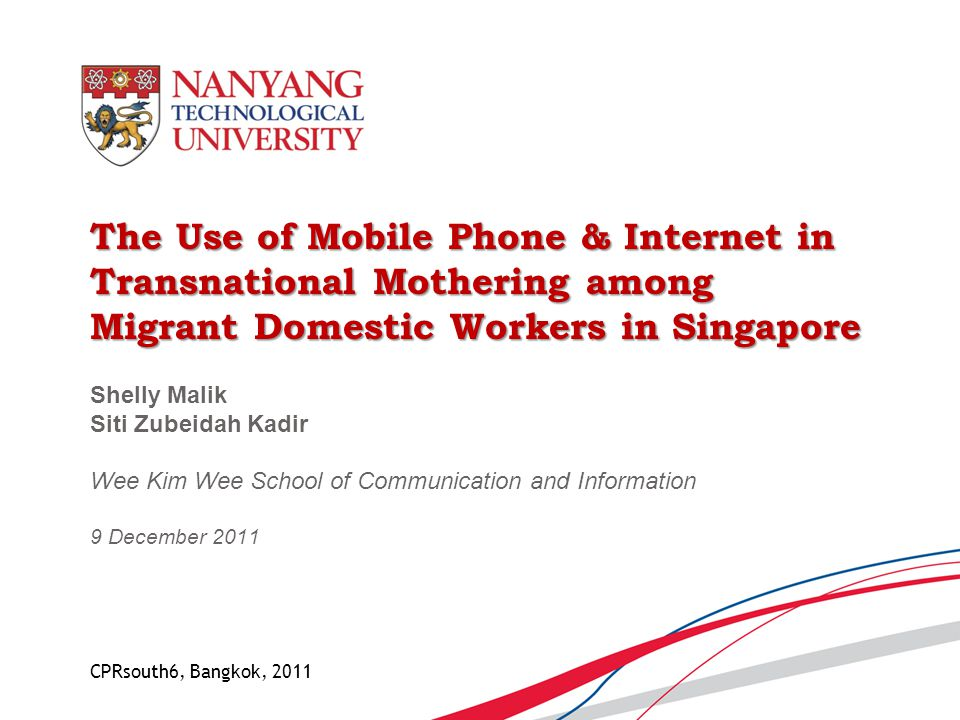 The Use of Mobile Phone & Internet in Transnational Mothering among Migrant Domestic Workers in Singapore Shelly Malik Siti Zubeidah Kadir Wee Kim Wee School of Communication and Information 9 December 2011 CPRsouth6, Bangkok, 2011
