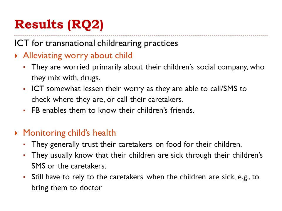 Results (RQ2) ICT for transnational childrearing practices  Alleviating worry about child  They are worried primarily about their children's social company, who they mix with, drugs.