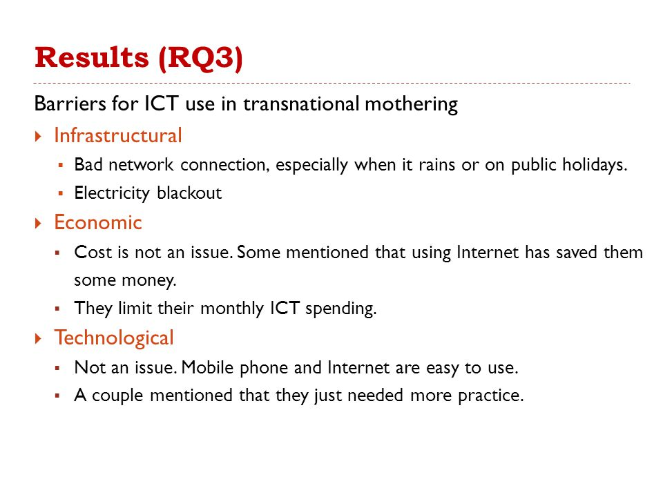 Results (RQ3) Barriers for ICT use in transnational mothering  Infrastructural  Bad network connection, especially when it rains or on public holidays.