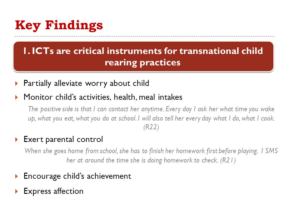 Key Findings  ICTs permit frequent communication and informs mothers of their children's physical and emotional needs  All believe they have a close relationship with their children, but it may be an imagined closeness She doesn't know what kind of work I am doing here.