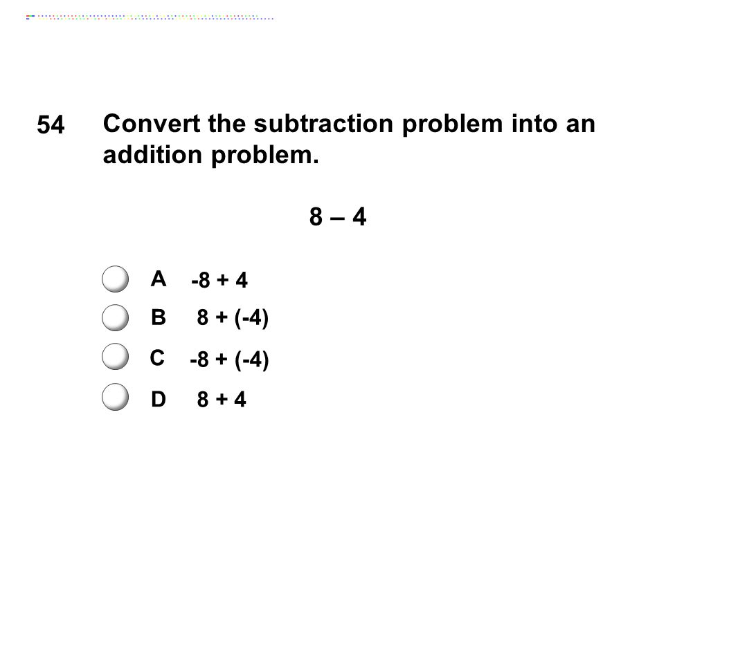 54 Convert the subtraction problem into an addition problem. 8 – 4 A B C D -8 + 4 8 + (-4) -8 + (-4) 8 + 4