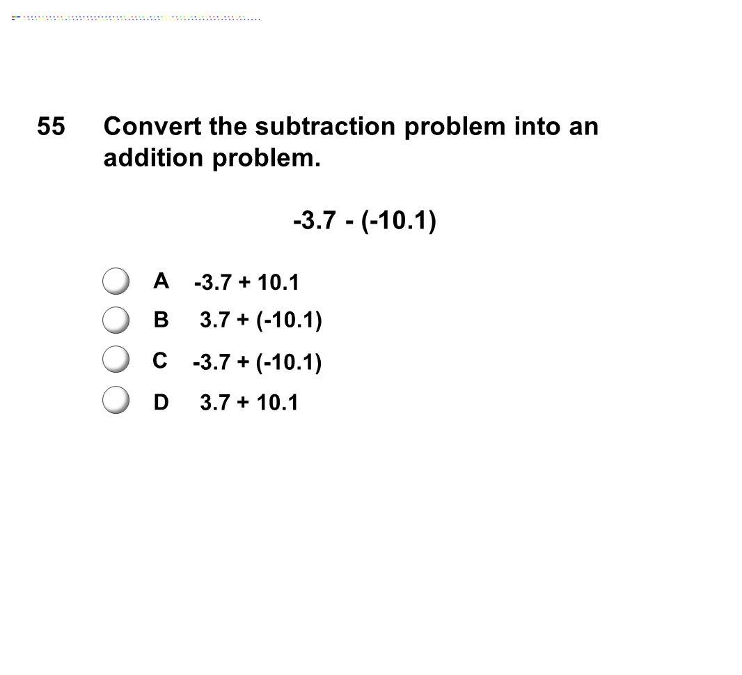 55Convert the subtraction problem into an addition problem. -3.7 - (-10.1) A B C D -3.7 + 10.1 3.7 + (-10.1) -3.7 + (-10.1) 3.7 + 10.1
