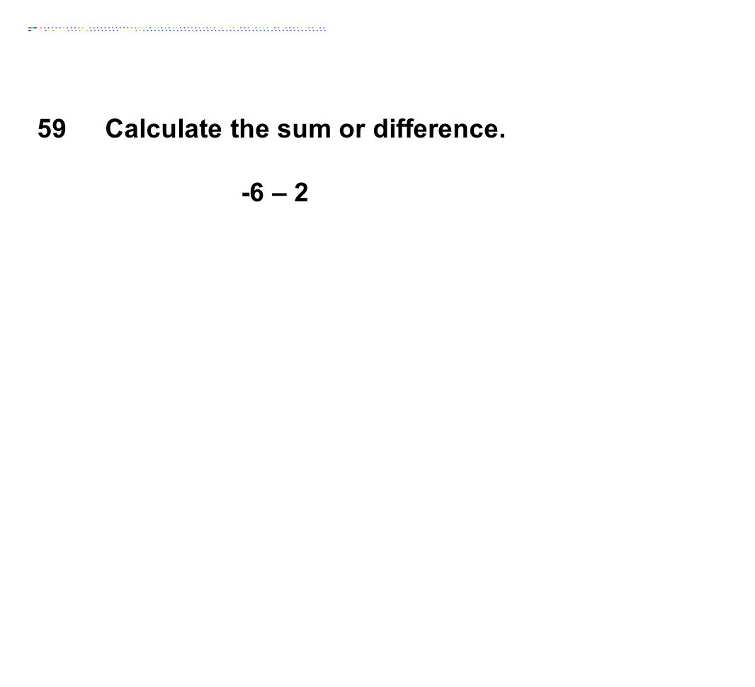 59Calculate the sum or difference. -6 – 2